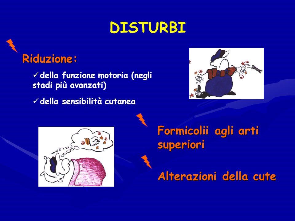 DISTURBI Riduzione: Riduzione: della funzione motoria (negli stadi più avanzati) della sensibilità cutanea Formicolii agli arti superiori Alterazioni