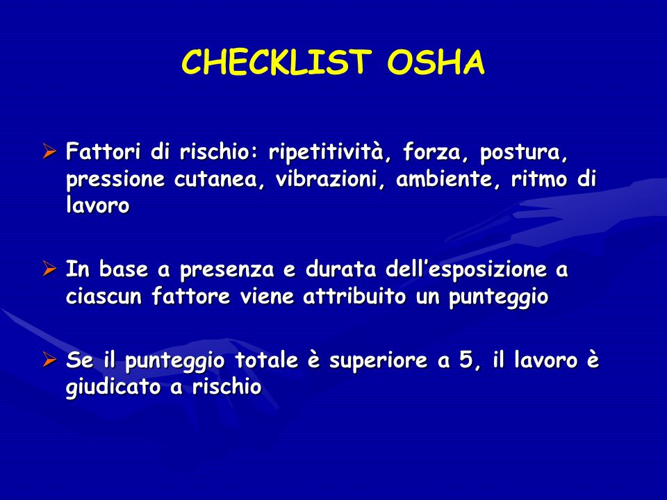 CHECKLIST OSHA Fattori di rischio: ripetitività, forza, postura, pressione cutanea, vibrazioni, ambiente, ritmo di lavoro Fattori di rischio: ripetiti