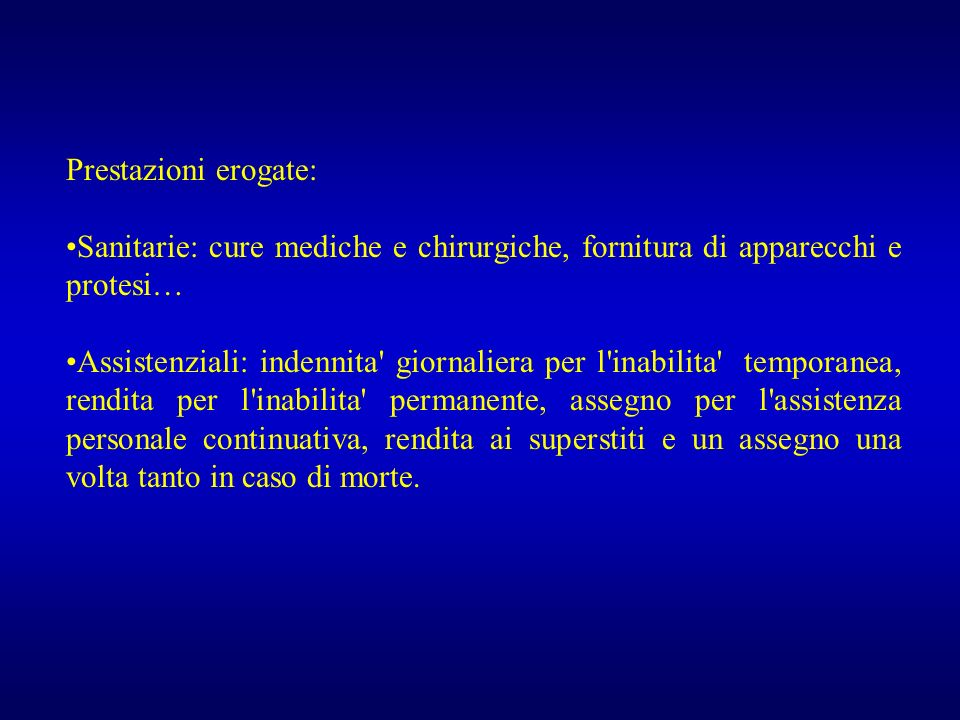 Prestazioni erogate: Sanitarie: cure mediche e chirurgiche, fornitura di apparecchi e protesi… Assistenziali: indennita' giornaliera per l'inabilita'