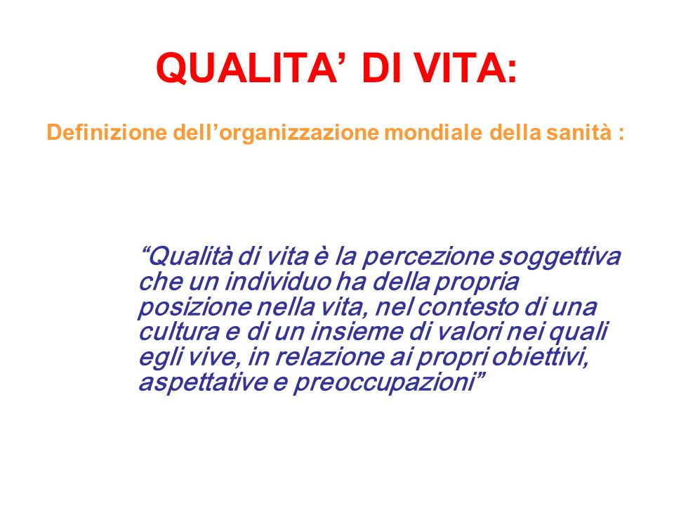 QUALITA DI VITA: Definizione dellorganizzazione mondiale della sanità : Qualità di vita è la percezione soggettiva che un individuo ha della propria p