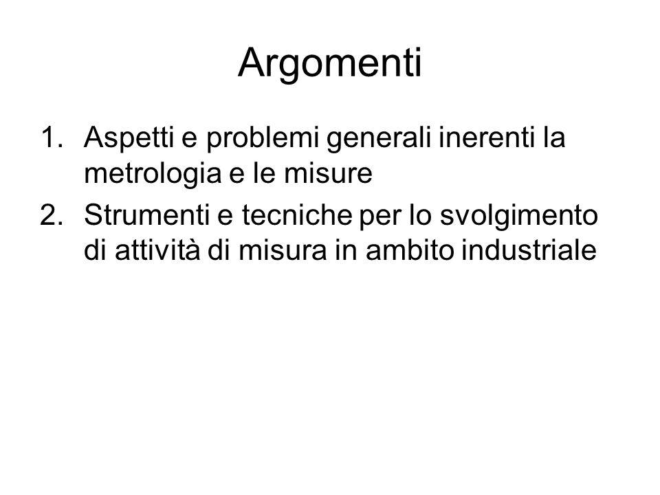 Argomenti 1.Aspetti e problemi generali inerenti la metrologia e le misure 2.Strumenti e tecniche per lo svolgimento di attività di misura in ambito i