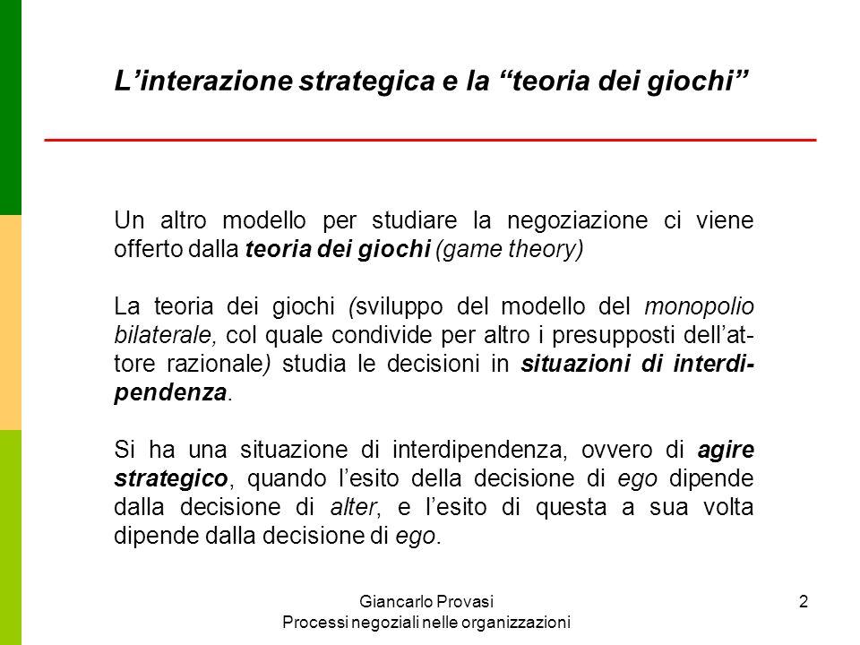 Giancarlo Provasi Processi negoziali nelle organizzazioni 3 B S1 S2 S1 - 5, -5 - 10, -2 A S2 -2, -10 - 7, -7 I giochi vengono analizzati a partire della struttura degli esiti (payoff) che derivano dalla combinazione delle scelte (strategie) degli attori.
