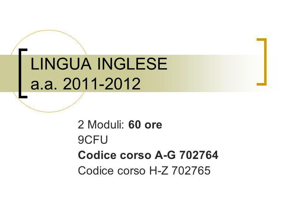 LINGUA INGLESE a.a. 2011-2012 2 Moduli: 60 ore 9CFU Codice corso A-G 702764 Codice corso H-Z 702765