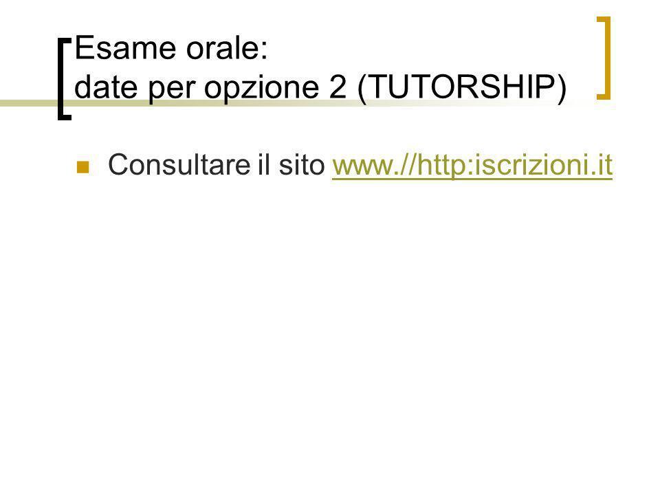 Esame orale: date per opzione 2 (TUTORSHIP) Consultare il sito www.//http:iscrizioni.itwww.//http:iscrizioni.it