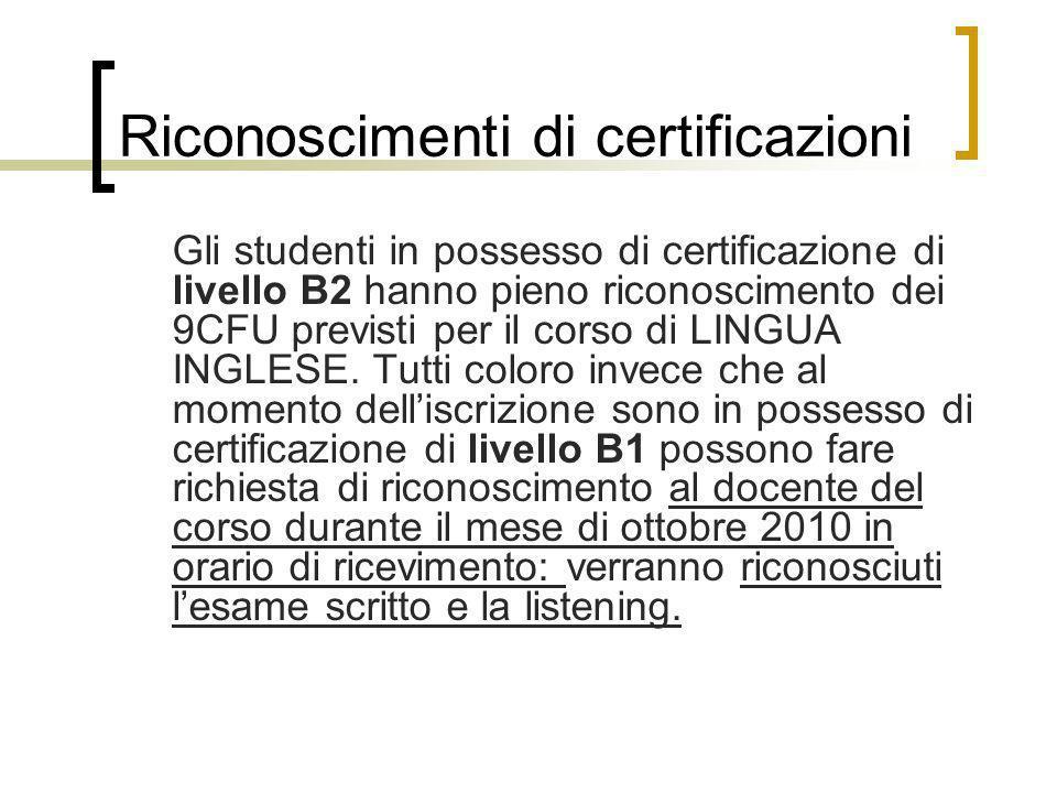 Riconoscimenti di certificazioni Gli studenti in possesso di certificazione di livello B2 hanno pieno riconoscimento dei 9CFU previsti per il corso di
