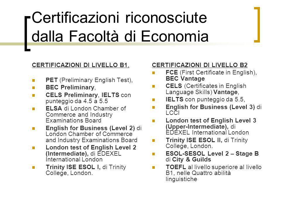 Certificazioni riconosciute dalla Facoltà di Economia CERTIFICAZIONI DI LIVELLO B1, PET (Preliminary English Test), BEC Preliminary, CELS Preliminary,