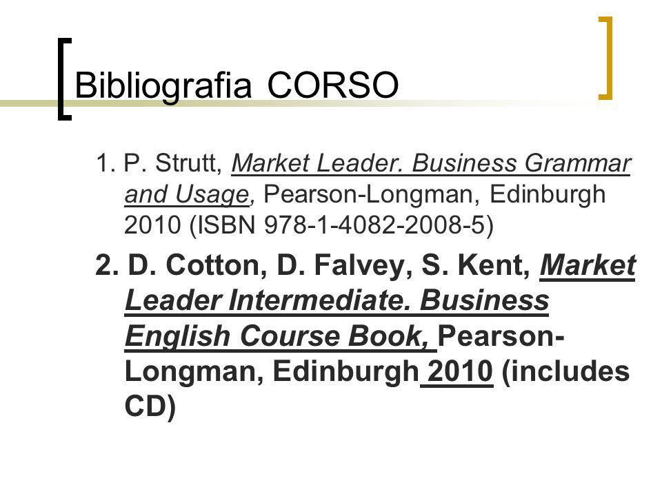 Bibliografia CORSO 1. P. Strutt, Market Leader. Business Grammar and Usage, Pearson-Longman, Edinburgh 2010 (ISBN 978-1-4082-2008-5) 2. D. Cotton, D.