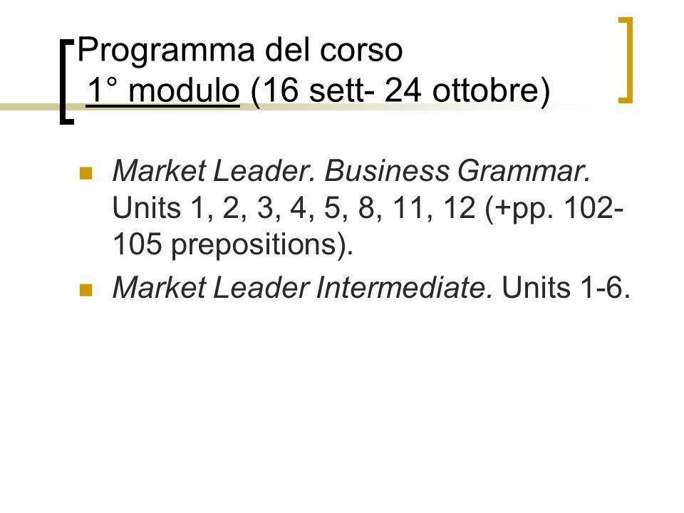 Programma del corso 1° modulo (16 sett- 24 ottobre) Market Leader. Business Grammar. Units 1, 2, 3, 4, 5, 8, 11, 12 (+pp. 102- 105 prepositions). Mark