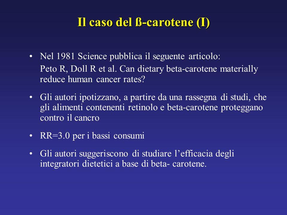 Il caso del ß-carotene (I) Nel 1981 Science pubblica il seguente articolo: Peto R, Doll R et al. Can dietary beta-carotene materially reduce human can