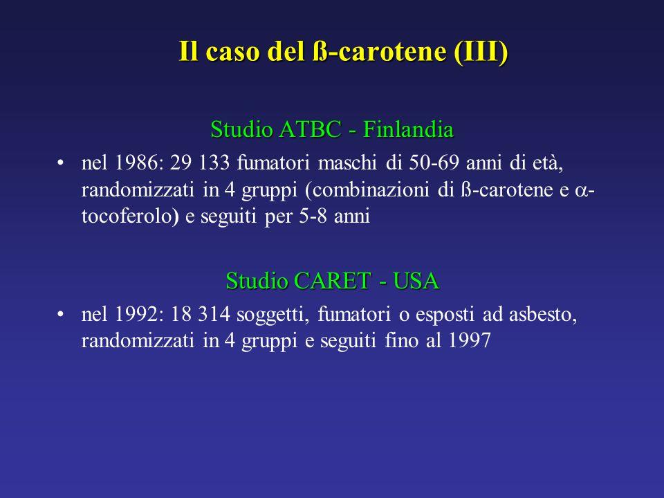 Il caso del ß-carotene (III) Studio ATBC - Finlandia nel 1986: 29 133 fumatori maschi di 50-69 anni di età, randomizzati in 4 gruppi (combinazioni di