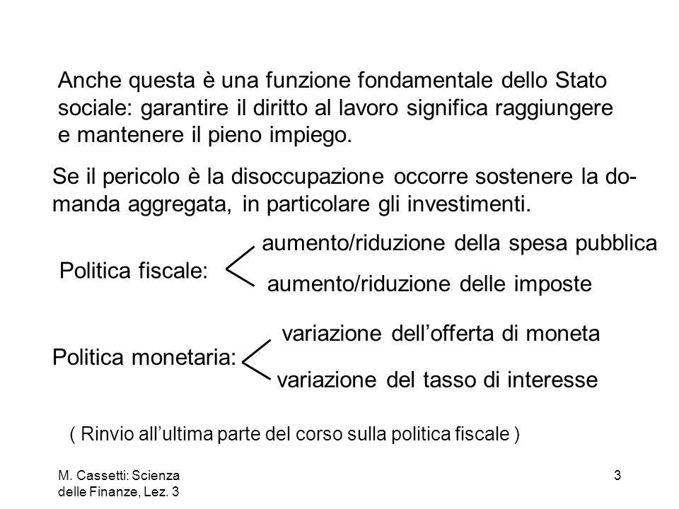 M. Cassetti: Scienza delle Finanze, Lez. 3 3 Anche questa è una funzione fondamentale dello Stato sociale: garantire il diritto al lavoro significa ra