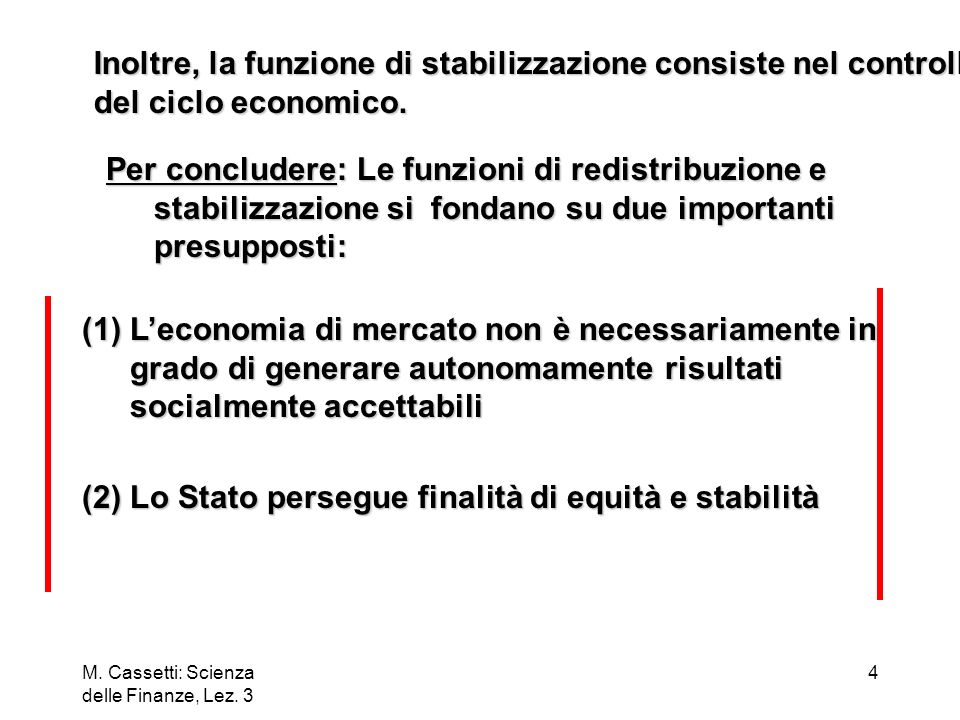 M. Cassetti: Scienza delle Finanze, Lez. 3 4 Inoltre, la funzione di stabilizzazione consiste nel controllo del ciclo economico. Per concludere: Le fu