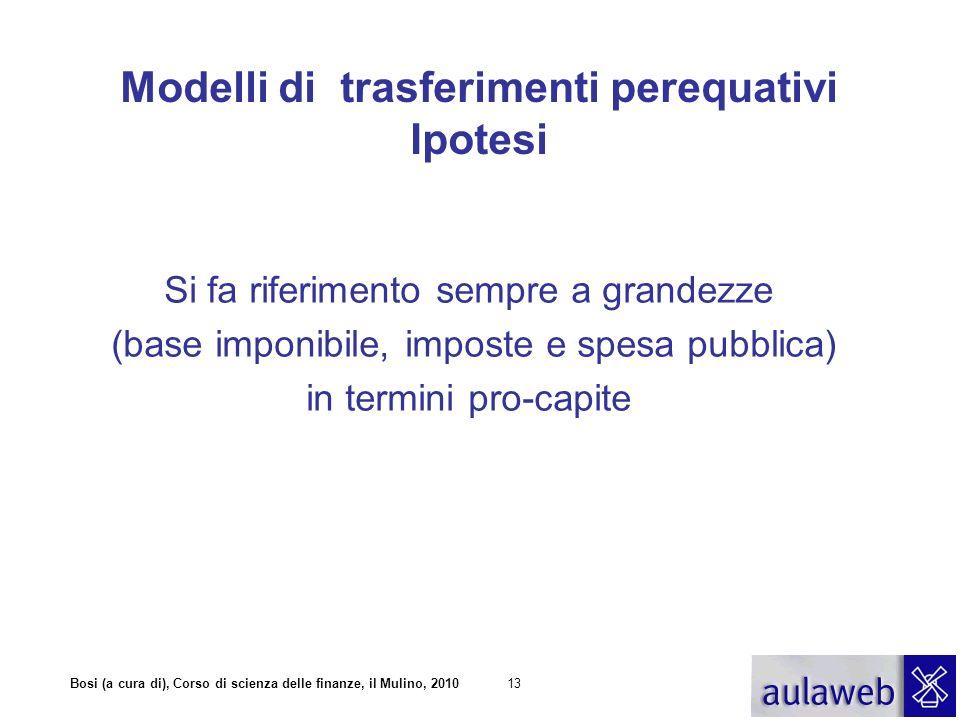 Bosi (a cura di), Corso di scienza delle finanze, il Mulino, 201013 Modelli di trasferimenti perequativi Ipotesi Si fa riferimento sempre a grandezze