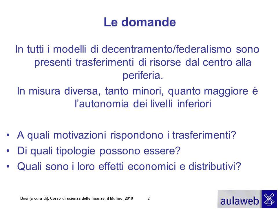 Bosi (a cura di), Corso di scienza delle finanze, il Mulino, 20102 Le domande In tutti i modelli di decentramento/federalismo sono presenti trasferime