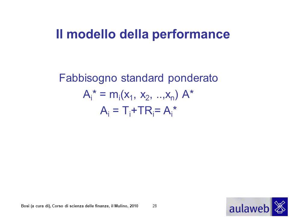 Bosi (a cura di), Corso di scienza delle finanze, il Mulino, 201028 Il modello della performance Fabbisogno standard ponderato A i * = m i (x 1, x 2,.