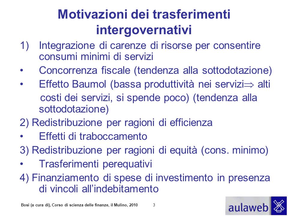 Bosi (a cura di), Corso di scienza delle finanze, il Mulino, 20103 Motivazioni dei trasferimenti intergovernativi 1)Integrazione di carenze di risorse