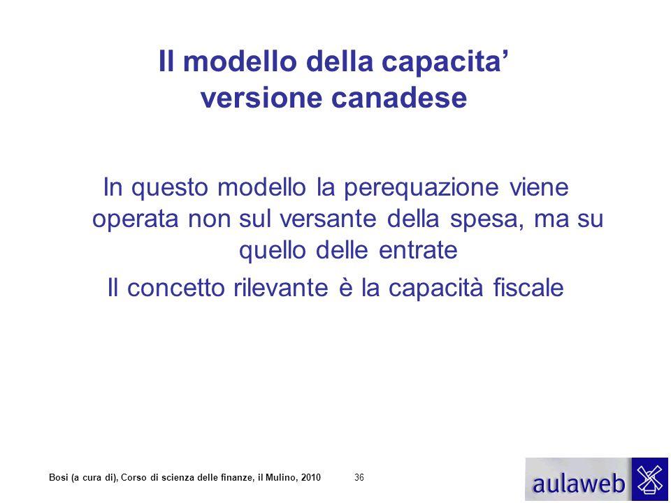 Bosi (a cura di), Corso di scienza delle finanze, il Mulino, 201036 Il modello della capacita versione canadese In questo modello la perequazione vien