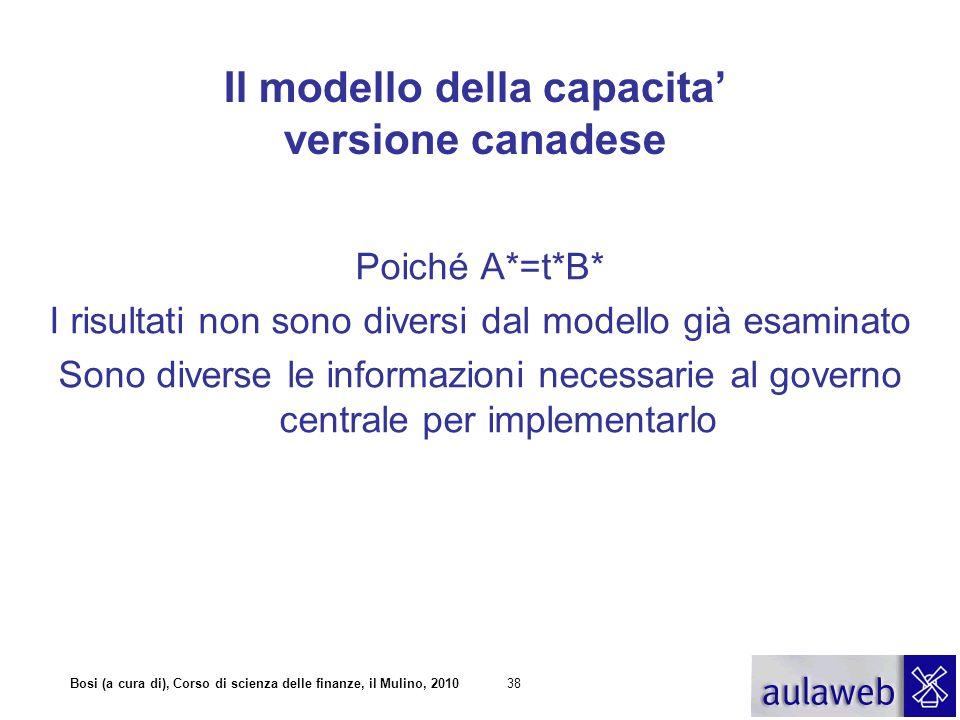 Bosi (a cura di), Corso di scienza delle finanze, il Mulino, 201039 Il modello della capacita versione canadese Il trasferimento è pari alla differenza tra t*B* e la capacità fiscale t*B