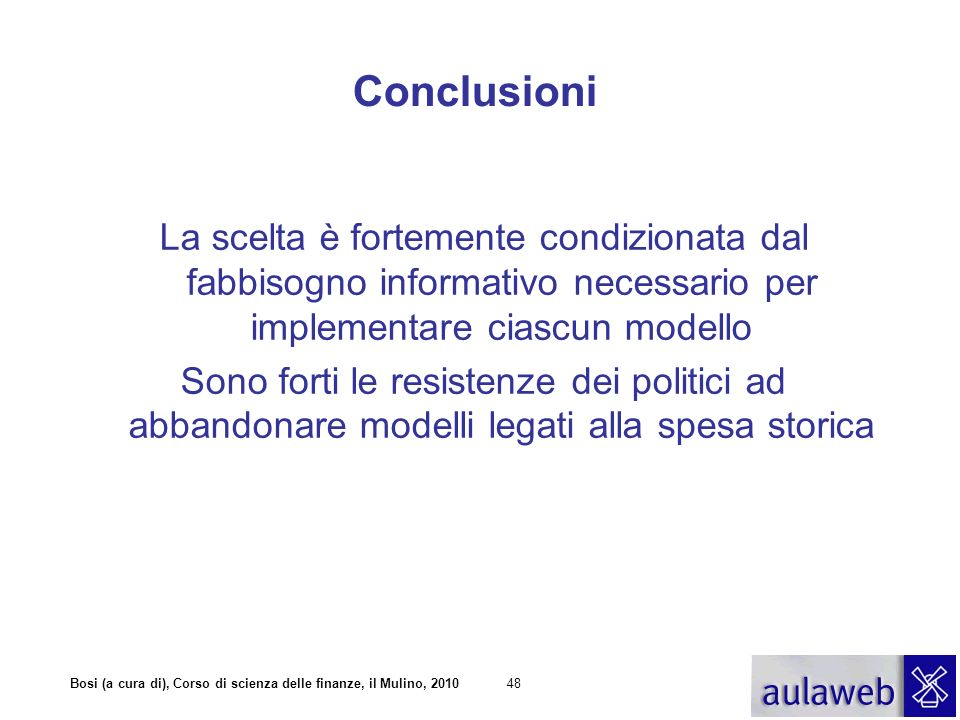 Bosi (a cura di), Corso di scienza delle finanze, il Mulino, 201048 Conclusioni La scelta è fortemente condizionata dal fabbisogno informativo necessa