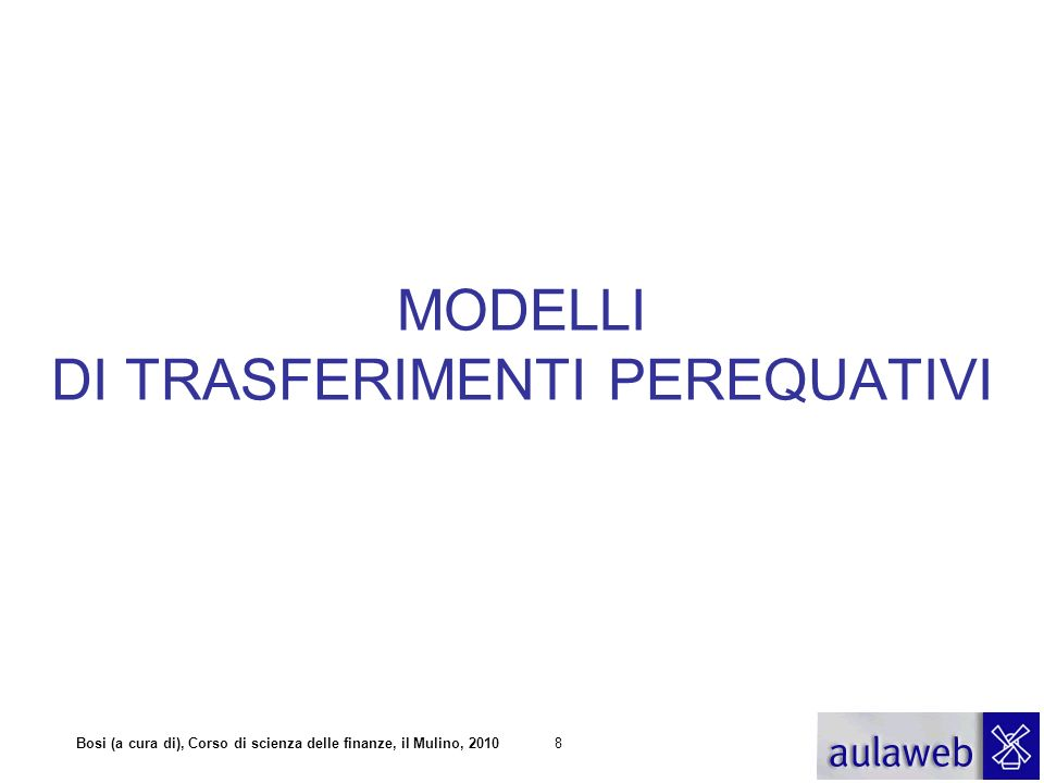 Bosi (a cura di), Corso di scienza delle finanze, il Mulino, 20108 MODELLI DI TRASFERIMENTI PEREQUATIVI
