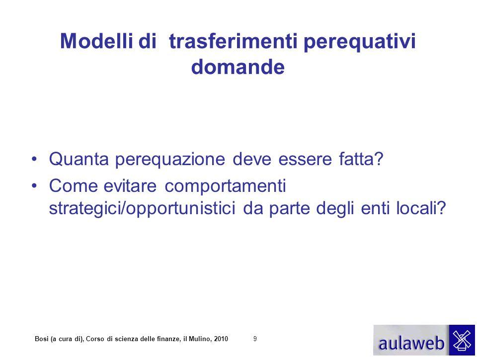 Bosi (a cura di), Corso di scienza delle finanze, il Mulino, 201010 Modelli di trasferimenti perequativi Spesa storica Performance Capacità Potenziale