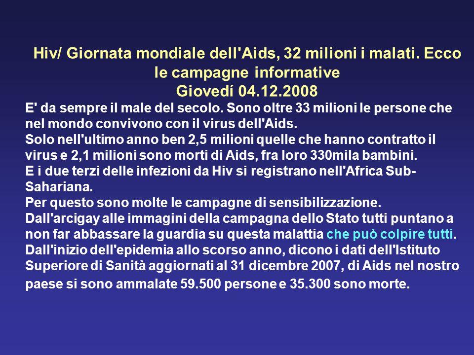 Hiv/ Giornata mondiale dell'Aids, 32 milioni i malati. Ecco le campagne informative Giovedí 04.12.2008 E' da sempre il male del secolo. Sono oltre 33