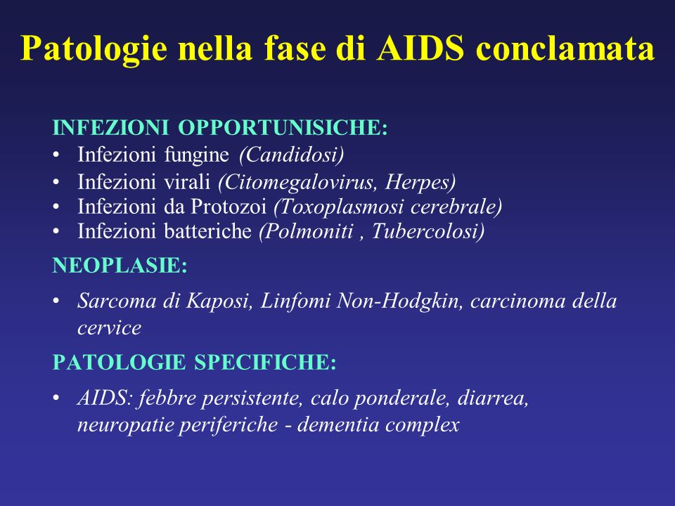 Patologie nella fase di AIDS conclamata INFEZIONI OPPORTUNISICHE: Infezioni fungine (Candidosi) Infezioni virali (Citomegalovirus, Herpes) Infezioni da Protozoi (Toxoplasmosi cerebrale) Infezioni batteriche (Polmoniti, Tubercolosi) NEOPLASIE: Sarcoma di Kaposi, Linfomi Non-Hodgkin, carcinoma della cervice PATOLOGIE SPECIFICHE: AIDS: febbre persistente, calo ponderale, diarrea, neuropatie periferiche - dementia complex