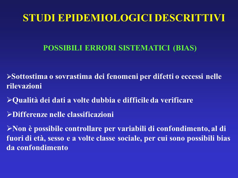 STUDI EPIDEMIOLOGICI DESCRITTIVI POSSIBILI ERRORI SISTEMATICI (BIAS) Sottostima o sovrastima dei fenomeni per difetti o eccessi nelle rilevazioni Qual