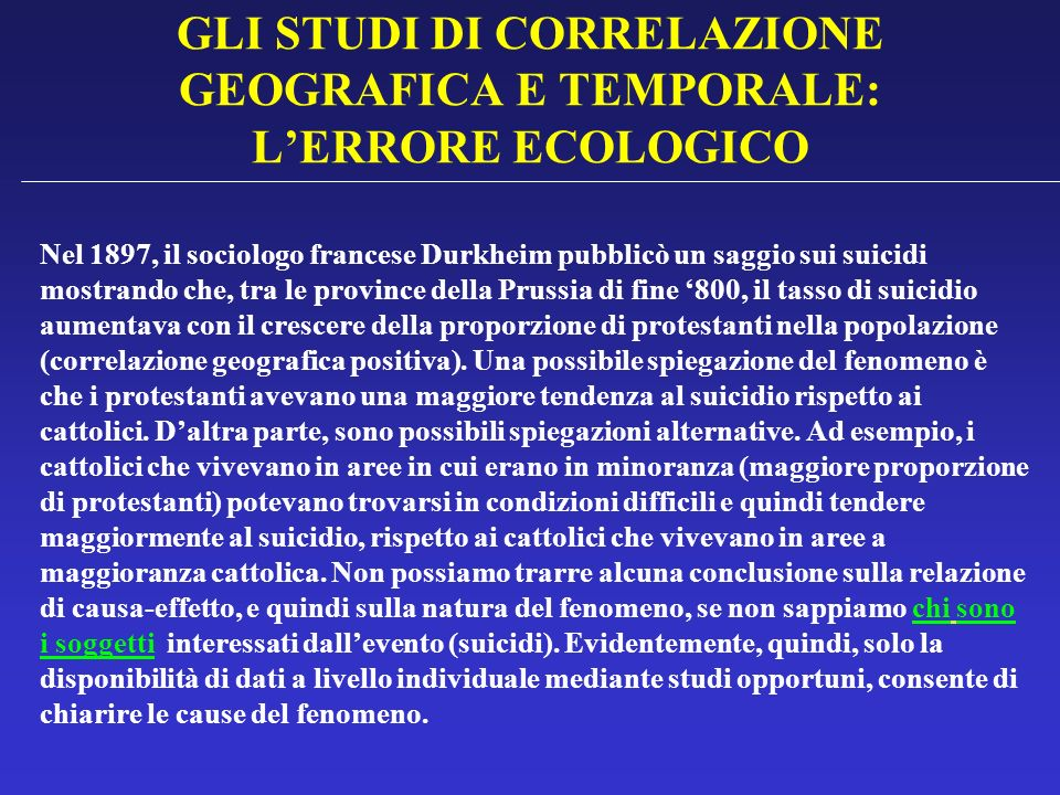 GLI STUDI DI CORRELAZIONE GEOGRAFICA E TEMPORALE: LERRORE ECOLOGICO Nel 1897, il sociologo francese Durkheim pubblicò un saggio sui suicidi mostrando
