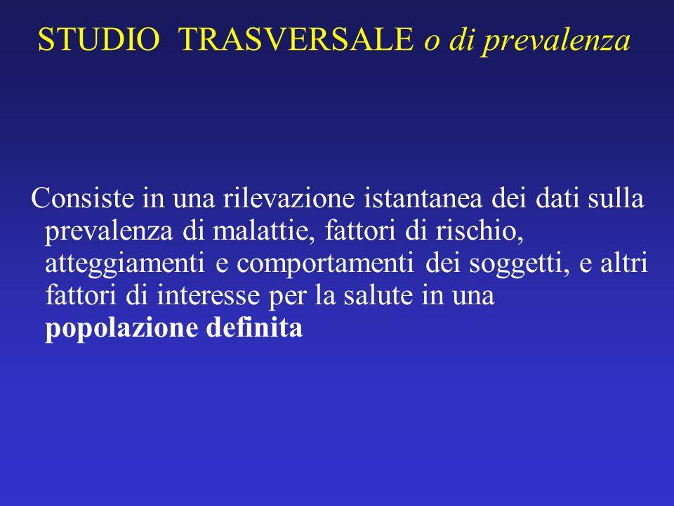 STUDIO TRASVERSALE o di prevalenza Consiste in una rilevazione istantanea dei dati sulla prevalenza di malattie, fattori di rischio, atteggiamenti e c