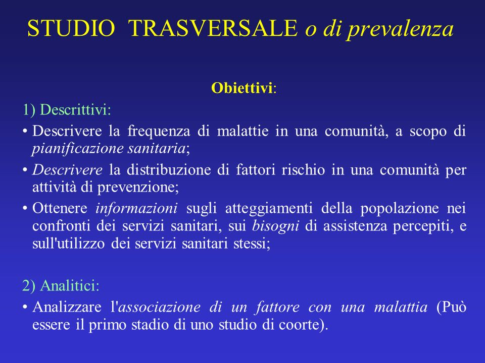 STUDIO TRASVERSALE o di prevalenza Obiettivi: 1) Descrittivi: Descrivere la frequenza di malattie in una comunità, a scopo di pianificazione sanitaria