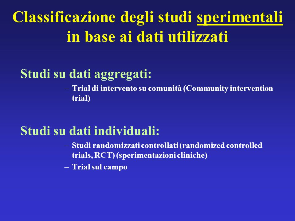 Classificazione degli studi sperimentali in base ai dati utilizzati Studi su dati aggregati: –Trial di intervento su comunità (Community intervention trial) Studi su dati individuali: –Studi randomizzati controllati (randomized controlled trials, RCT) (sperimentazioni cliniche) –Trial sul campo