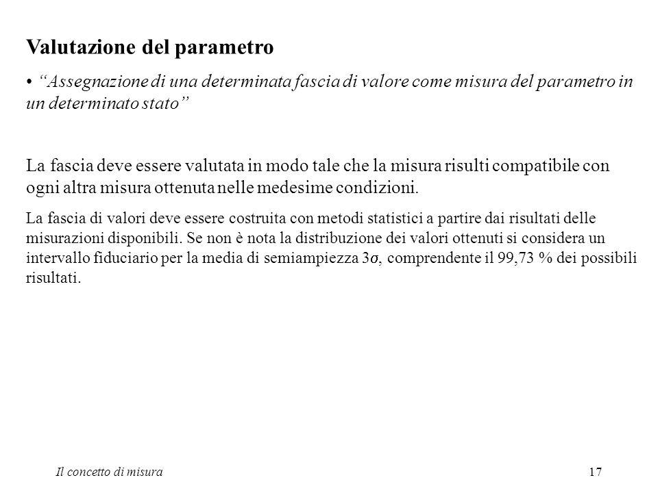 Il concetto di misura17 Valutazione del parametro Assegnazione di una determinata fascia di valore come misura del parametro in un determinato stato L