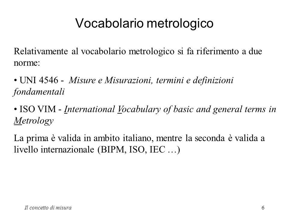 Il concetto di misura6 Vocabolario metrologico Relativamente al vocabolario metrologico si fa riferimento a due norme: UNI 4546 - Misure e Misurazioni