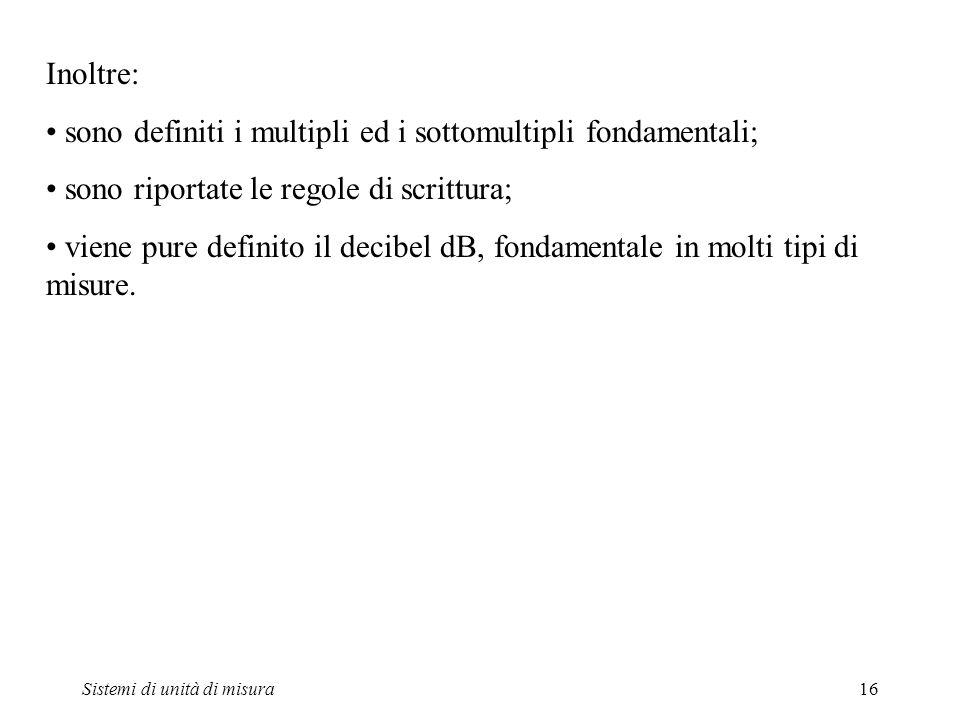 Sistemi di unità di misura16 Inoltre: sono definiti i multipli ed i sottomultipli fondamentali; sono riportate le regole di scrittura; viene pure defi