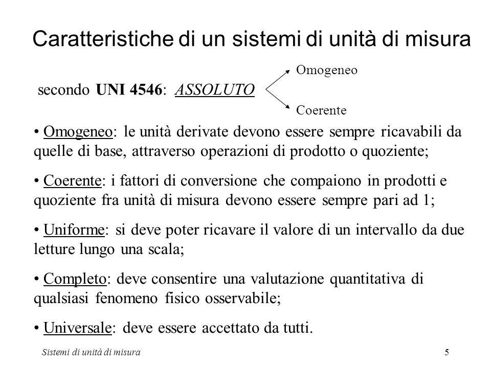 Sistemi di unità di misura5 Caratteristiche di un sistemi di unità di misura secondo UNI 4546: ASSOLUTO Omogeneo Coerente Omogeneo: le unità derivate