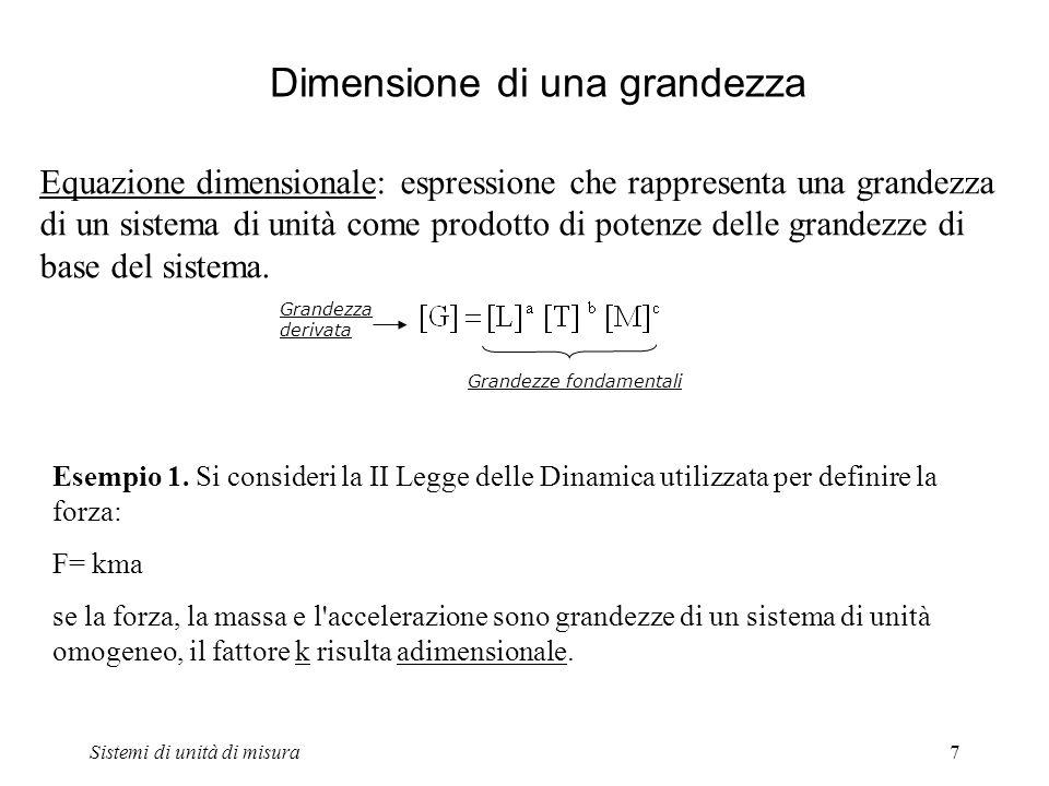 Sistemi di unità di misura7 Dimensione di una grandezza Equazione dimensionale: espressione che rappresenta una grandezza di un sistema di unità come