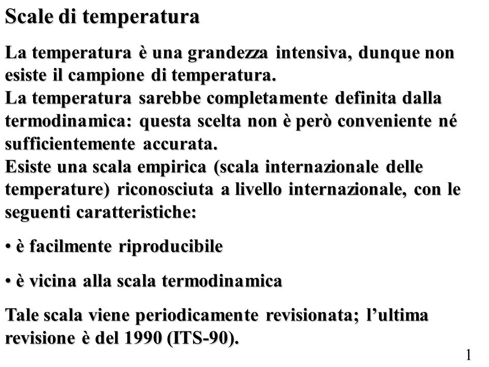 1 Scale di temperatura La temperatura è una grandezza intensiva, dunque non esiste il campione di temperatura. La temperatura sarebbe completamente de