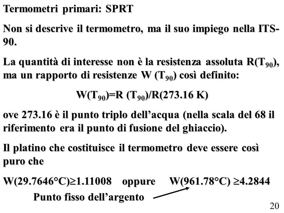 20 Termometri primari: SPRT Non si descrive il termometro, ma il suo impiego nella ITS- 90. La quantità di interesse non è la resistenza assoluta R(T