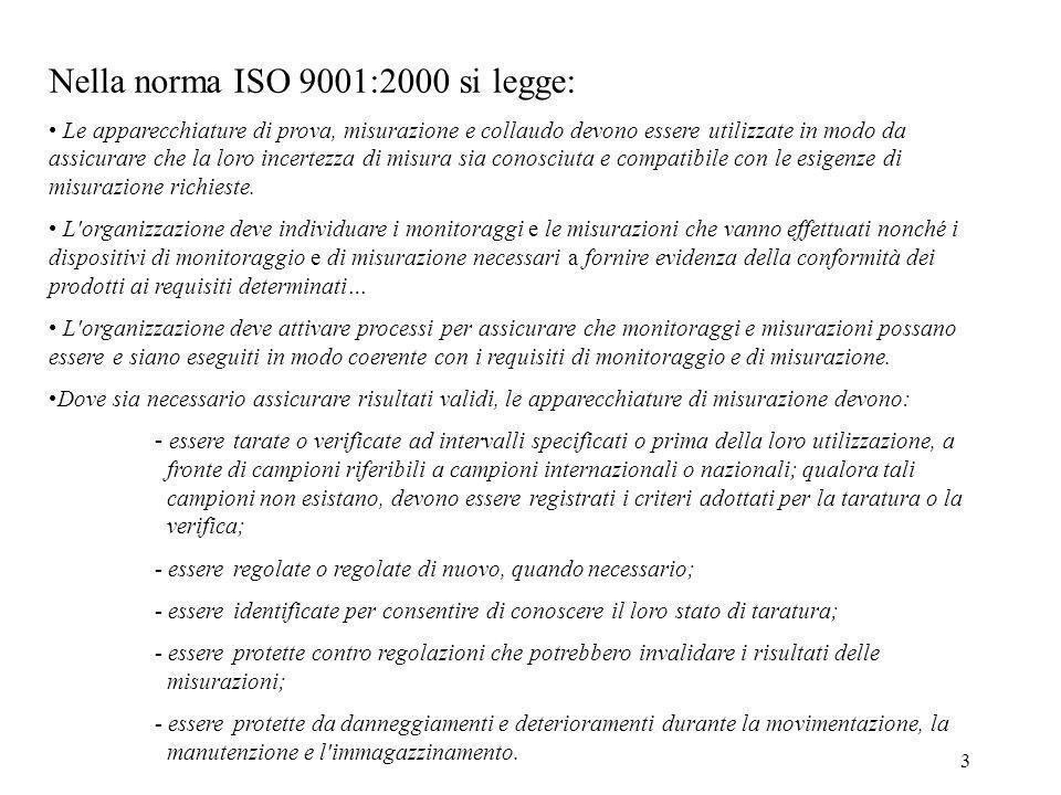 3 Nella norma ISO 9001:2000 si legge: Le apparecchiature di prova, misurazione e collaudo devono essere utilizzate in modo da assicurare che la loro i