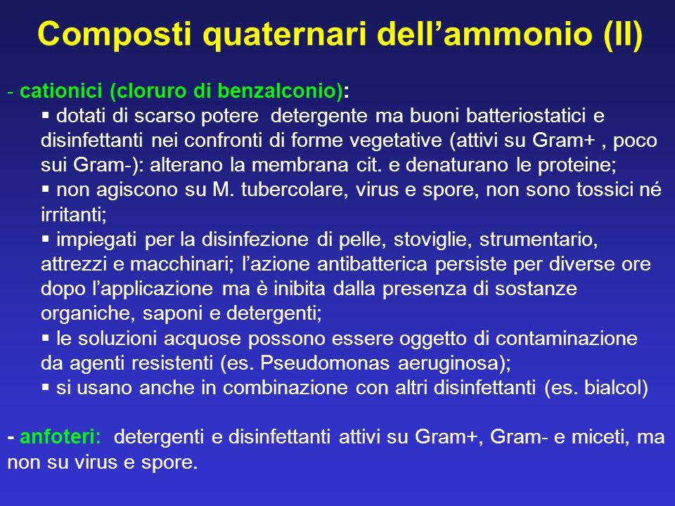 - cationici (cloruro di benzalconio): dotati di scarso potere detergente ma buoni batteriostatici e disinfettanti nei confronti di forme vegetative (a
