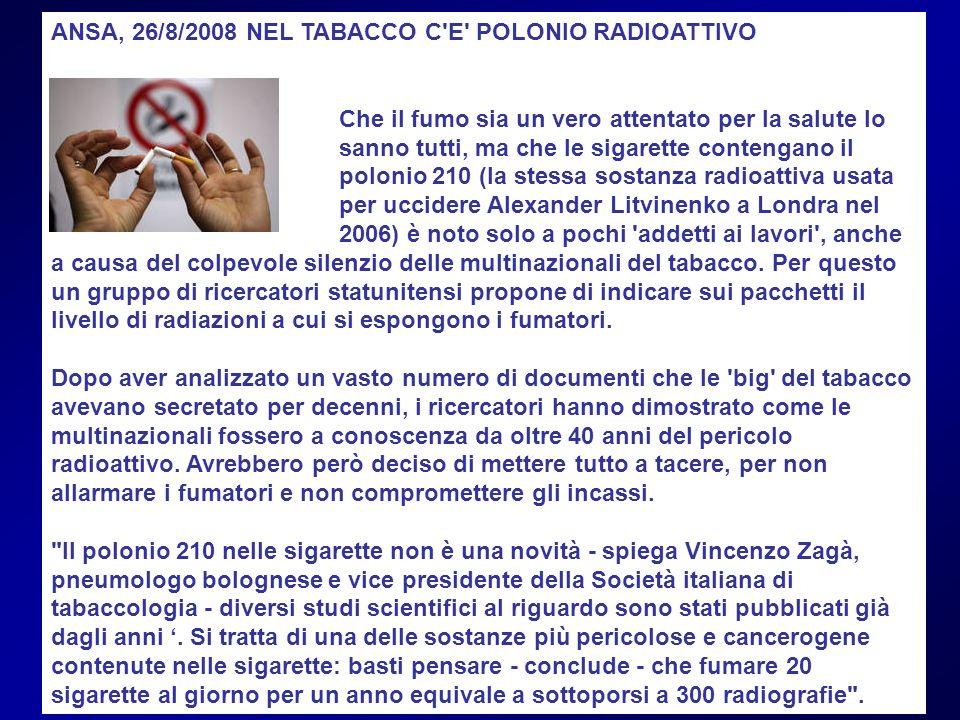 ANSA, 26/8/2008 NEL TABACCO C'E' POLONIO RADIOATTIVO Che il fumo sia un vero attentato per la salute lo sanno tutti, ma che le sigarette contengano il