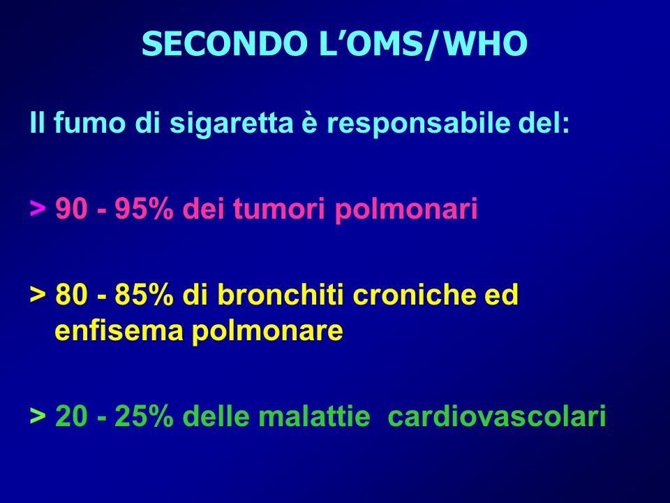 SECONDO LOMS/WHO Il fumo di sigaretta è responsabile del: > 90 - 95% dei tumori polmonari > 80 - 85% di bronchiti croniche ed enfisema polmonare > 20