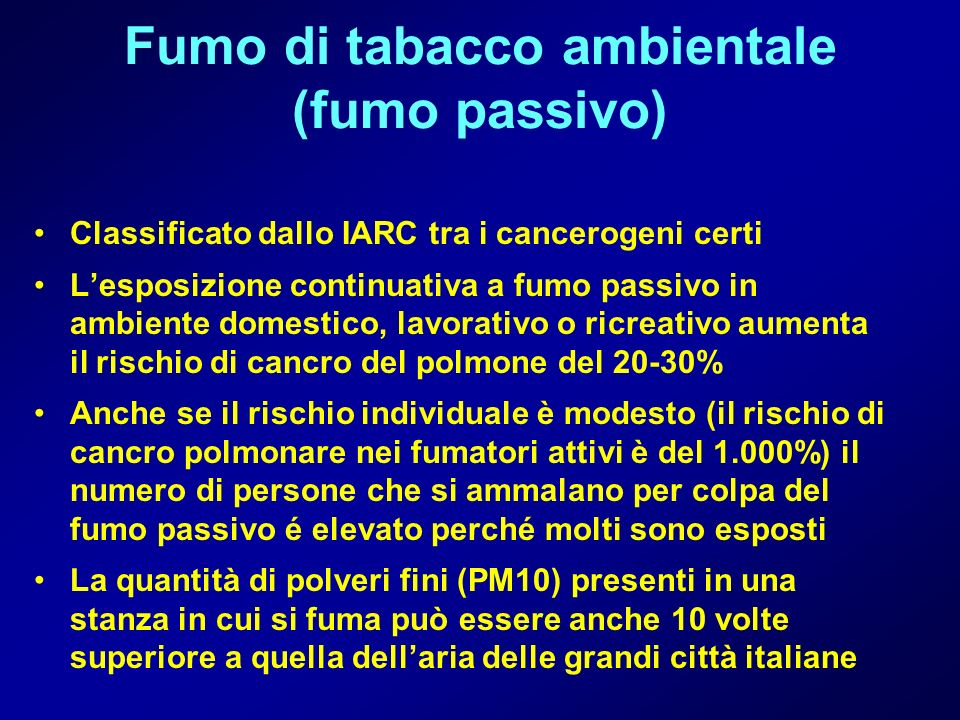 Fumo di tabacco ambientale (fumo passivo) Classificato dallo IARC tra i cancerogeni certi Lesposizione continuativa a fumo passivo in ambiente domesti