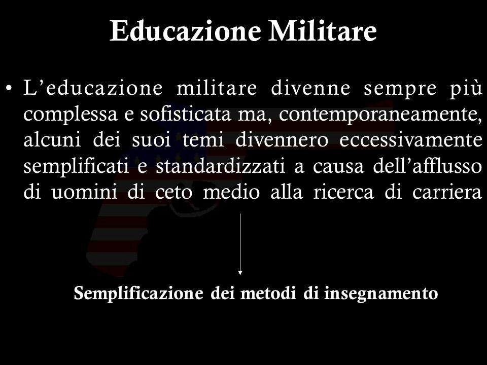 10 Educazione Militare Leducazione militare divenne sempre più complessa e sofisticata ma, contemporaneamente, alcuni dei suoi temi divennero eccessivamente semplificati e standardizzati a causa dellafflusso di uomini di ceto medio alla ricerca di carriera Semplificazione dei metodi di insegnamento