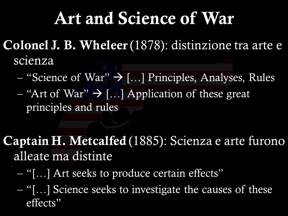 11 Colonel J. B. Wheleer (1878): distinzione tra arte e scienza –Science of War […] Principles, Analyses, Rules –Art of War […] Application of these g