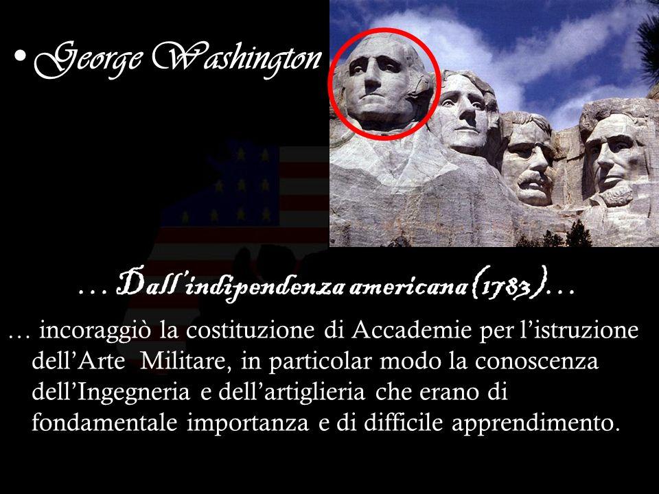 15 George Washington …Dallindipendenza americana(1783)… … incoraggiò la costituzione di Accademie per listruzione dellArte Militare, in particolar modo la conoscenza dellIngegneria e dellartiglieria che erano di fondamentale importanza e di difficile apprendimento.