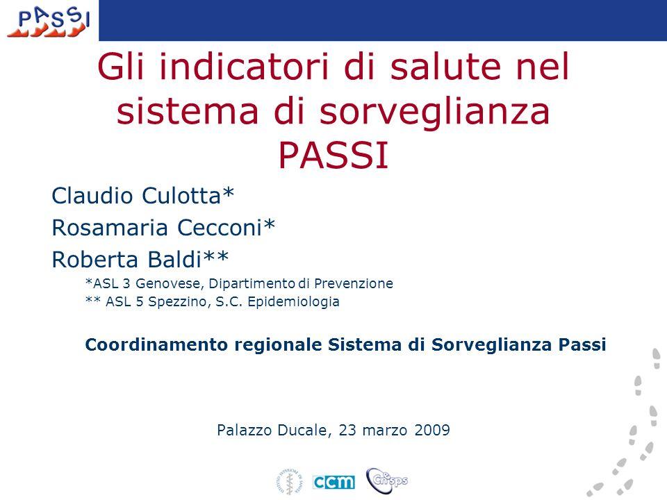 Gli indicatori di salute nel sistema di sorveglianza PASSI Claudio Culotta* Rosamaria Cecconi* Roberta Baldi** *ASL 3 Genovese, Dipartimento di Prevenzione ** ASL 5 Spezzino, S.C.