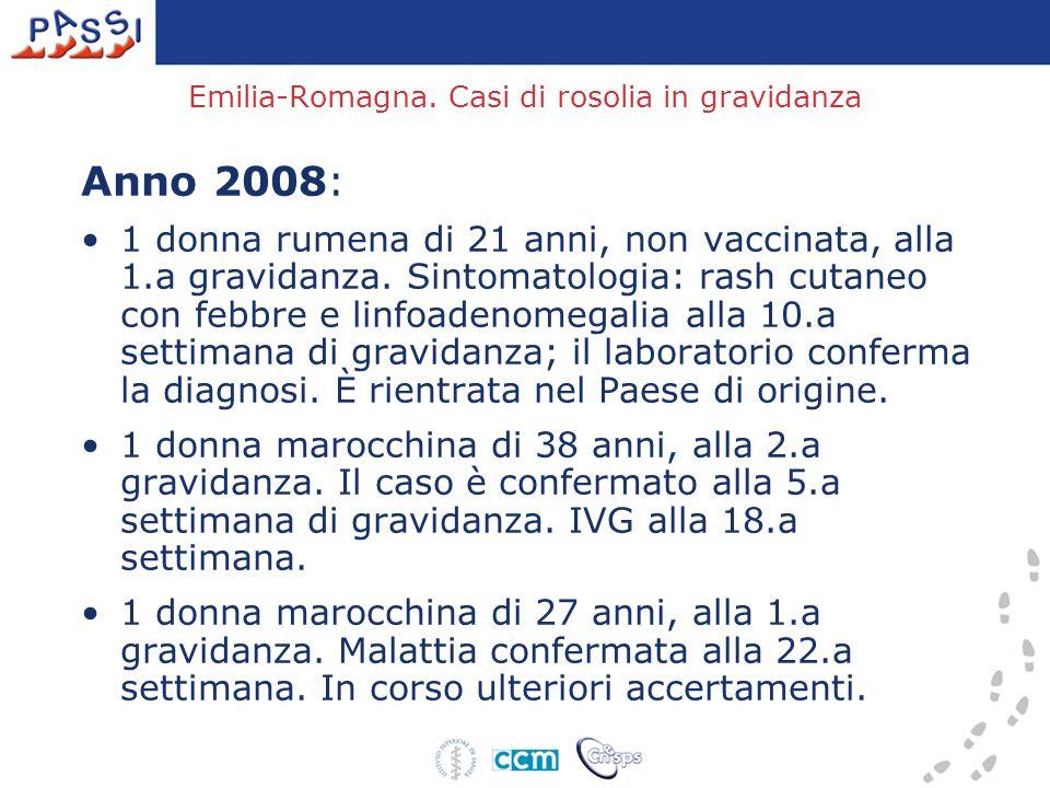 Emilia-Romagna. Casi di rosolia in gravidanza Anno 2008: 1 donna rumena di 21 anni, non vaccinata, alla 1.a gravidanza. Sintomatologia: rash cutaneo c