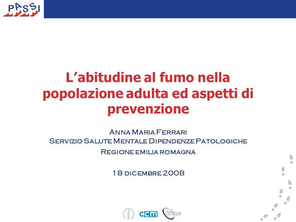 L abitudine al fumo nella popolazione adulta ed aspetti di prevenzione Anna Maria Ferrari Servizio Salute Mentale Dipendenze Patologiche Regione emili